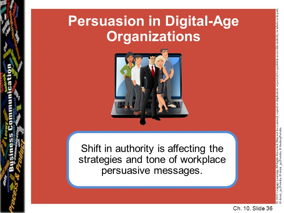 Ch. 10, Slide 36 Persuasion in Digital-Age Organizations Shift in authority is affecting the strategies and tone of workplace persuasive messages. © 2
