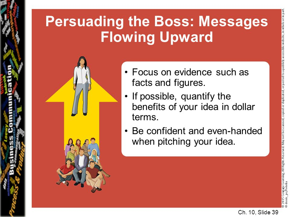 Ch. 10, Slide 39 Persuading the Boss: Messages Flowing Upward Focus on evidence such as facts and figures. If possible, quantify the benefits of your