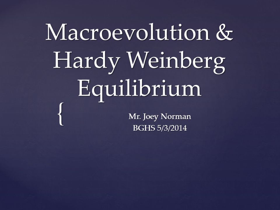 { Macroevolution & Hardy Weinberg Equilibrium Mr. Joey Norman BGHS 5/3/2014