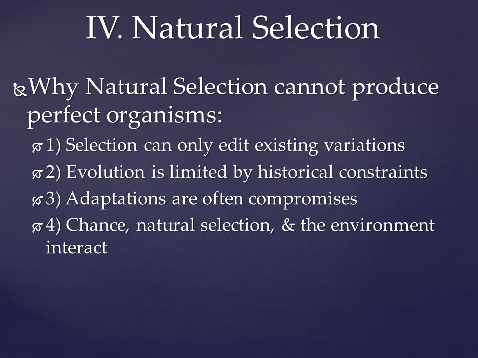  Why Natural Selection cannot produce perfect organisms:  1) Selection can only edit existing variations  2) Evolution is limited by historical con