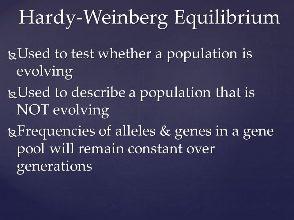  Used to test whether a population is evolving  Used to describe a population that is NOT evolving  Frequencies of alleles & genes in a gene pool will remain constant over generations Hardy-Weinberg Equilibrium