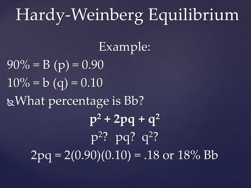 Example: 90% = B (p) = 0.90 10% = b (q) = 0.10  What percentage is Bb? p 2 + 2pq + q 2 p 2 ?pq? q 2 ? 2pq = 2(0.90)(0.10) =.18 or 18% Bb Hardy-Weinbe