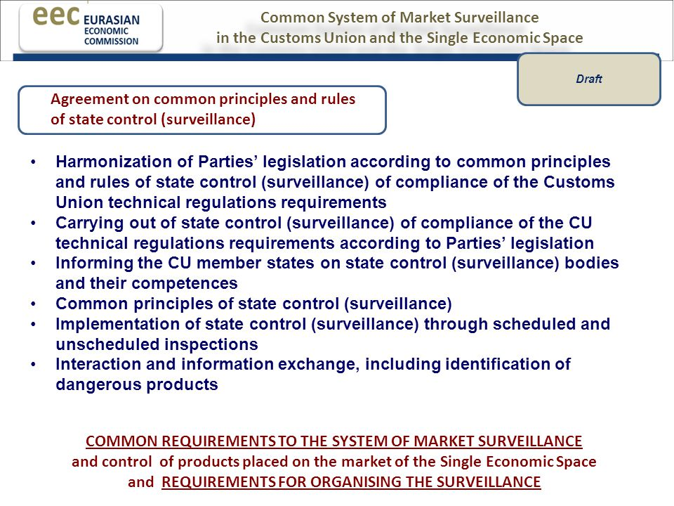 Harmonization of Parties' legislation according to common principles and rules of state control (surveillance) of compliance of the Customs Union technical regulations requirements Carrying out of state control (surveillance) of compliance of the CU technical regulations requirements according to Parties' legislation Informing the CU member states on state control (surveillance) bodies and their competences Common principles of state control (surveillance) Implementation of state control (surveillance) through scheduled and unscheduled inspections Interaction and information exchange, including identification of dangerous products COMMON REQUIREMENTS TO THE SYSTEM OF MARKET SURVEILLANCE and control of products placed on the market of the Single Economic Space and REQUIREMENTS FOR ORGANISING THE SURVEILLANCE Agreement on common principles and rules of state control (surveillance) Common System of Market Surveillance in the Customs Union and the Single Economic Space Common System of Market Surveillance in the Customs Union and the Single Economic Space Draft