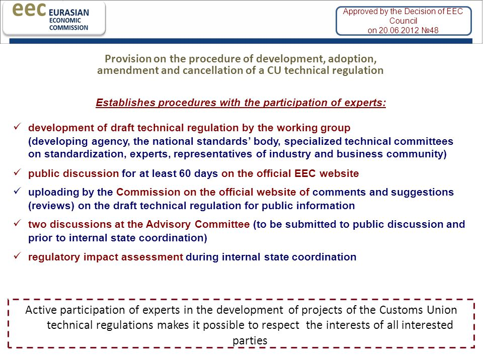 | 7 Establishes procedures with the participation of experts: development of draft technical regulation by the working group (developing agency, the national standards' body, specialized technical committees on standardization, experts, representatives of industry and business community) public discussion for at least 60 days on the official EEC website uploading by the Commission on the official website of comments and suggestions (reviews) on the draft technical regulation for public information two discussions at the Advisory Committee (to be submitted to public discussion and prior to internal state coordination) regulatory impact assessment during internal state coordination Provision on the procedure of development, adoption, amendment and cancellation of a CU technical regulation Active participation of experts in the development of projects of the Customs Union technical regulations makes it possible to respect the interests of all interested parties Approved by the Decision of EEC Council on 20.06.2012 №48