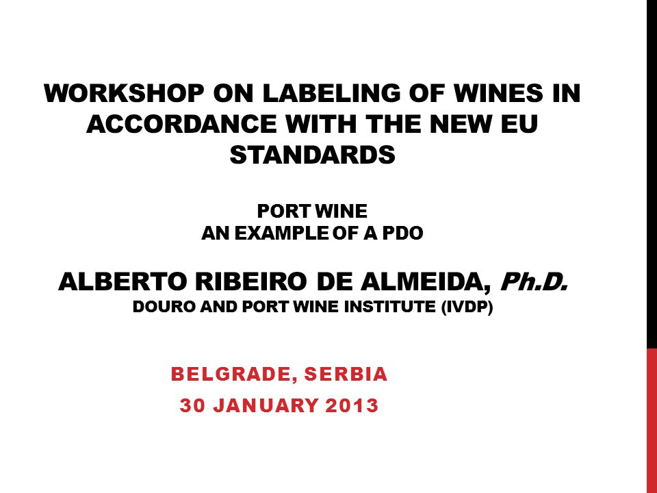 WORKSHOP ON LABELING OF WINES IN ACCORDANCE WITH THE NEW EU STANDARDS PORT WINE AN EXAMPLE OF A PDO ALBERTO RIBEIRO DE ALMEIDA, Ph.D.