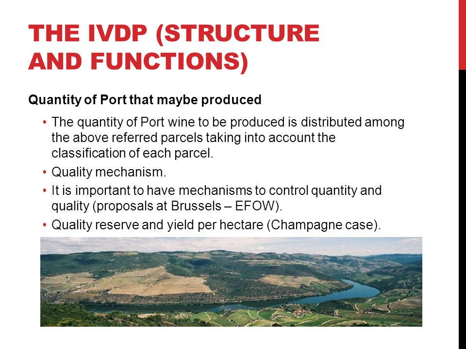 THE IVDP (STRUCTURE AND FUNCTIONS) Quantity of Port that maybe produced The quantity of Port wine to be produced is distributed among the above referred parcels taking into account the classification of each parcel.