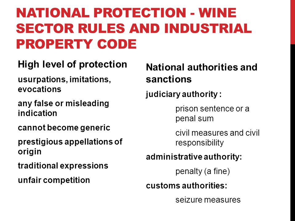 NATIONAL PROTECTION - WINE SECTOR RULES AND INDUSTRIAL PROPERTY CODE High level of protection usurpations, imitations, evocations any false or misleading indication cannot become generic prestigious appellations of origin traditional expressions unfair competition National authorities and sanctions judiciary authority : prison sentence or a penal sum civil measures and civil responsibility administrative authority: penalty (a fine) customs authorities: seizure measures