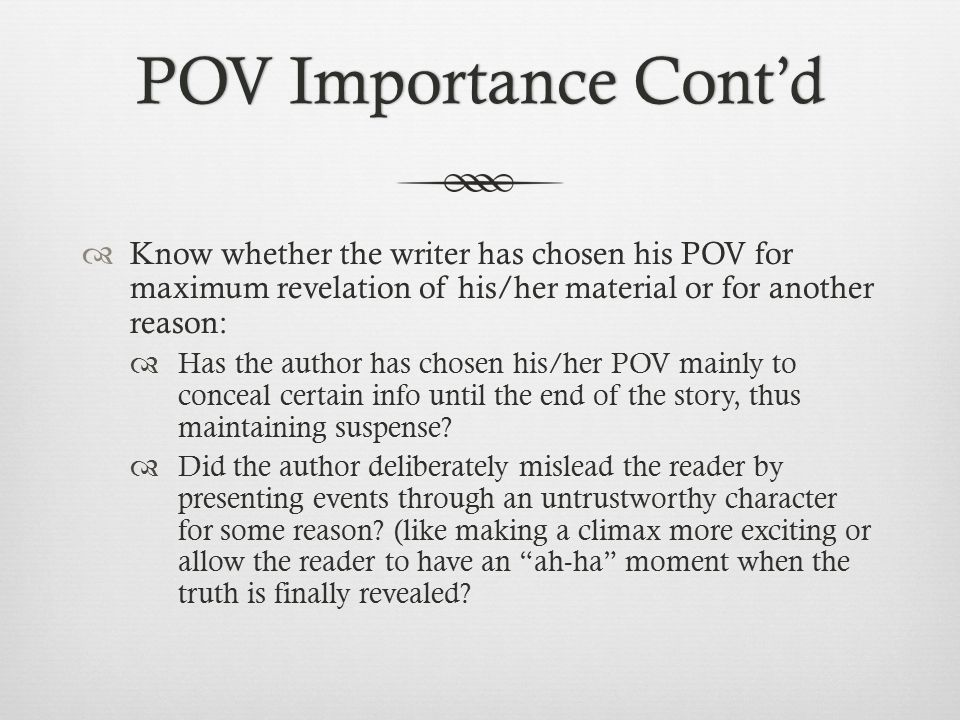 POV Importance Cont'dPOV Importance Cont'd  Know whether the writer has chosen his POV for maximum revelation of his/her material or for another reason:  Has the author has chosen his/her POV mainly to conceal certain info until the end of the story, thus maintaining suspense.