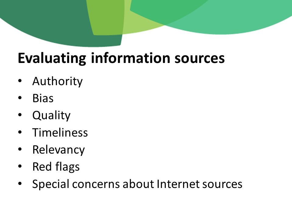 Authority Bias Quality Timeliness Relevancy Red flags Special concerns about Internet sources Evaluating information sources