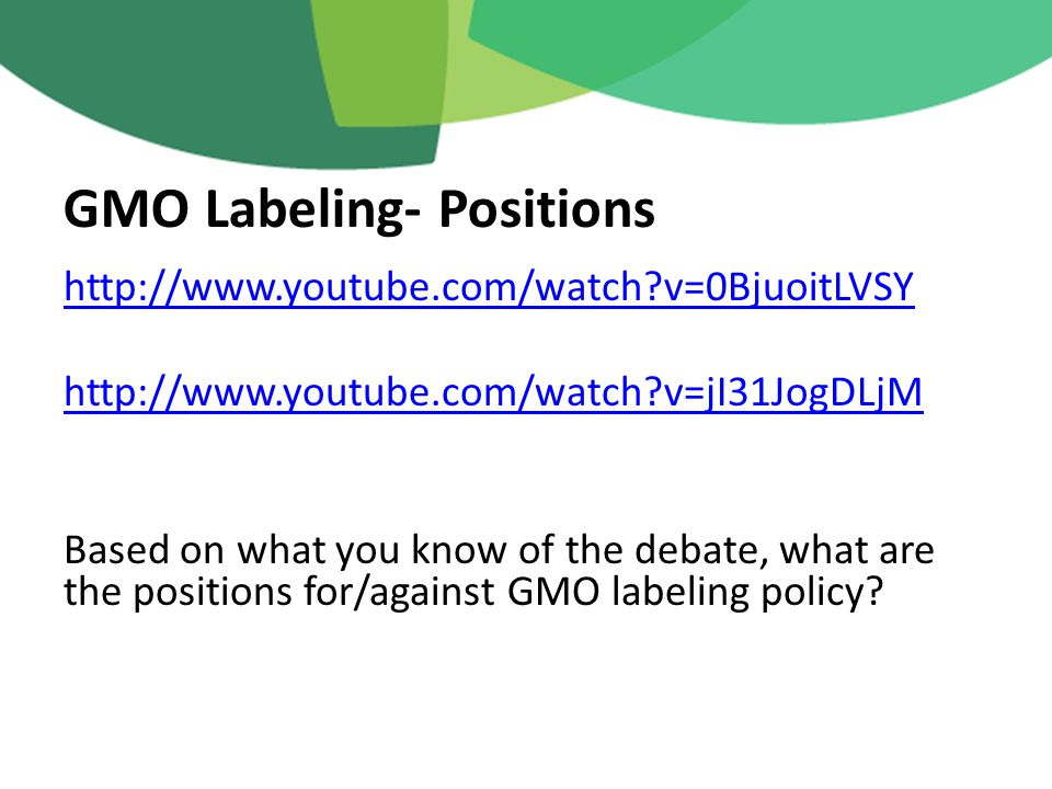 http://www.youtube.com/watch v=0BjuoitLVSY http://www.youtube.com/watch v=jI31JogDLjM Based on what you know of the debate, what are the positions for/against GMO labeling policy.