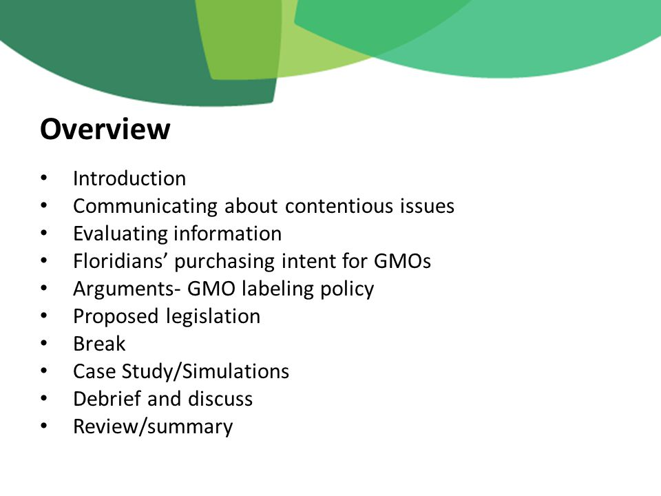 Introduction Communicating about contentious issues Evaluating information Floridians' purchasing intent for GMOs Arguments- GMO labeling policy Proposed legislation Break Case Study/Simulations Debrief and discuss Review/summary Overview