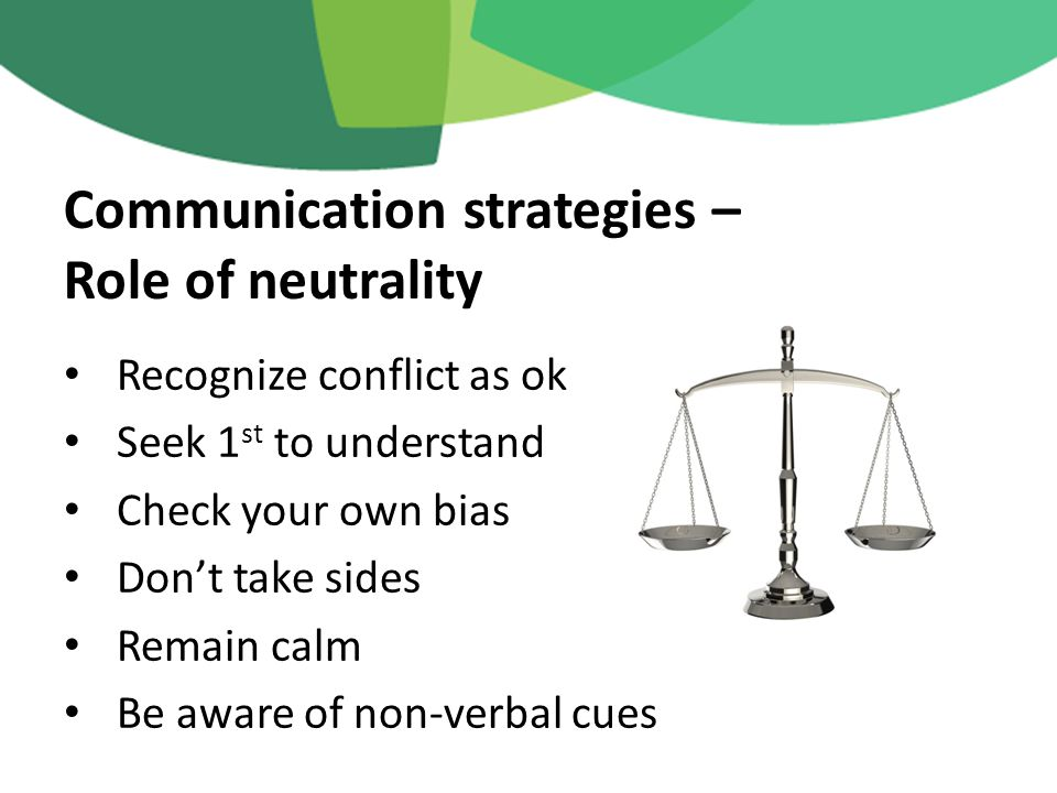Recognize conflict as ok Seek 1 st to understand Check your own bias Don't take sides Remain calm Be aware of non-verbal cues Communication strategies – Role of neutrality