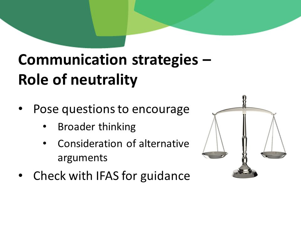 Pose questions to encourage Broader thinking Consideration of alternative arguments Check with IFAS for guidance Communication strategies – Role of neutrality