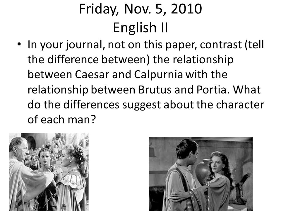 Friday, Nov. 5, 2010 English II In your journal, not on this paper, contrast (tell the difference between) the relationship between Caesar and Calpurn
