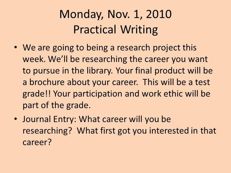 Monday, Nov. 1, 2010 Practical Writing We are going to being a research project this week. We'll be researching the career you want to pursue in the l