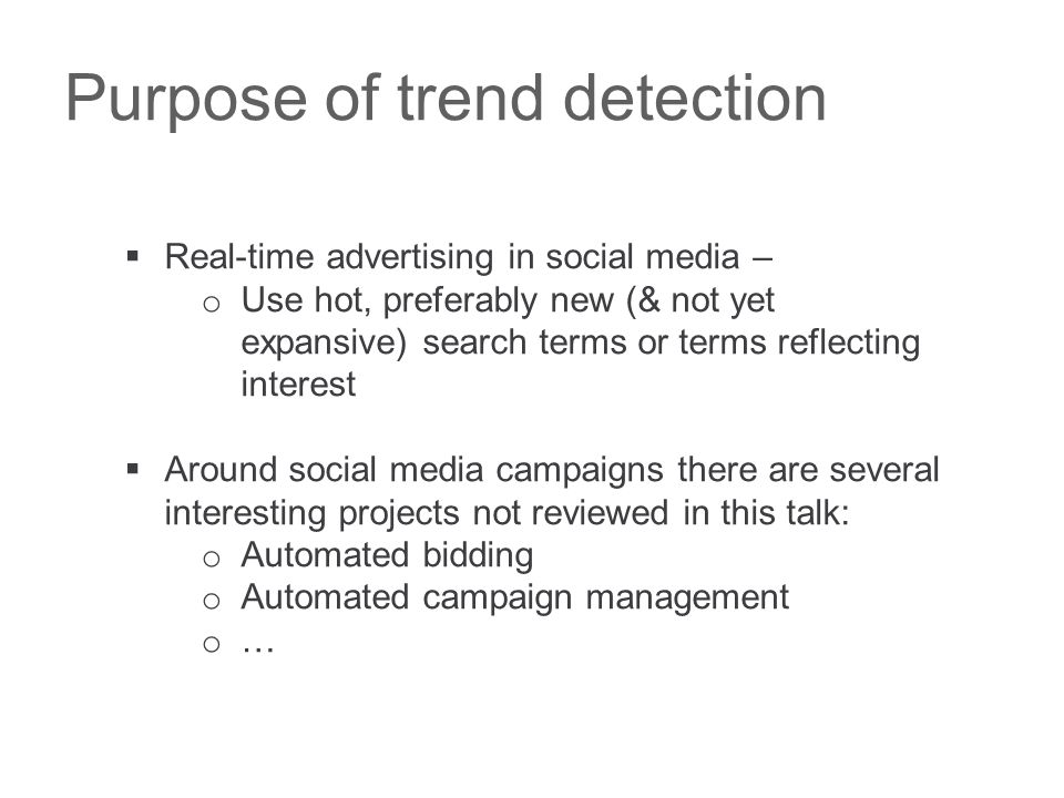 Purpose of trend detection  Real-time advertising in social media – o Use hot, preferably new (& not yet expansive) search terms or terms reflecting interest  Around social media campaigns there are several interesting projects not reviewed in this talk: o Automated bidding o Automated campaign management o …
