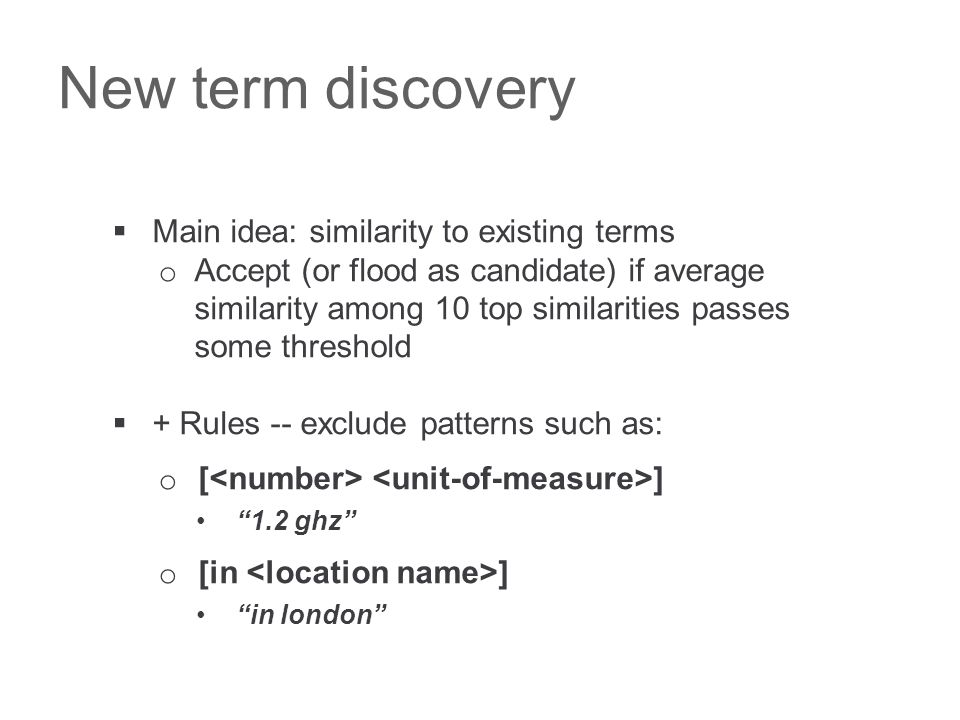 New term discovery  Main idea: similarity to existing terms o Accept (or flood as candidate) if average similarity among 10 top similarities passes some threshold  + Rules -- exclude patterns such as: o [ ] 1.2 ghz o [in ] in london