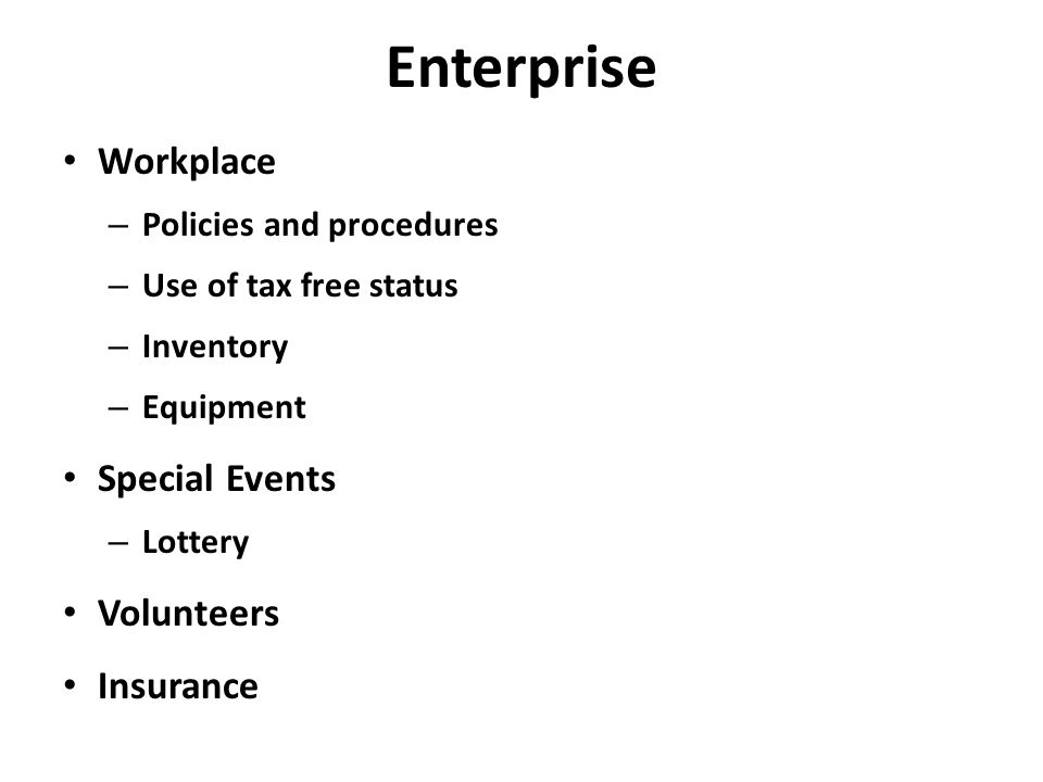 Enterprise Workplace – Policies and procedures – Use of tax free status – Inventory – Equipment Special Events – Lottery Volunteers Insurance