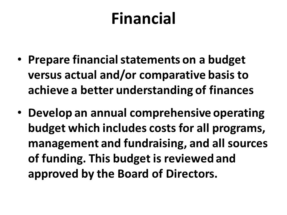 Financial Prepare financial statements on a budget versus actual and/or comparative basis to achieve a better understanding of finances Develop an annual comprehensive operating budget which includes costs for all programs, management and fundraising, and all sources of funding.