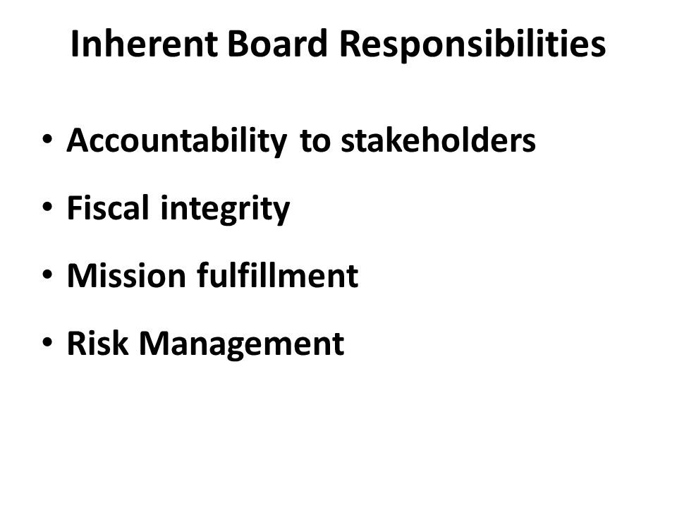 Inherent Board Responsibilities Accountability to stakeholders Fiscal integrity Mission fulfillment Risk Management