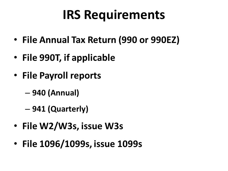 IRS Requirements File Annual Tax Return (990 or 990EZ) File 990T, if applicable File Payroll reports – 940 (Annual) – 941 (Quarterly) File W2/W3s, issue W3s File 1096/1099s, issue 1099s