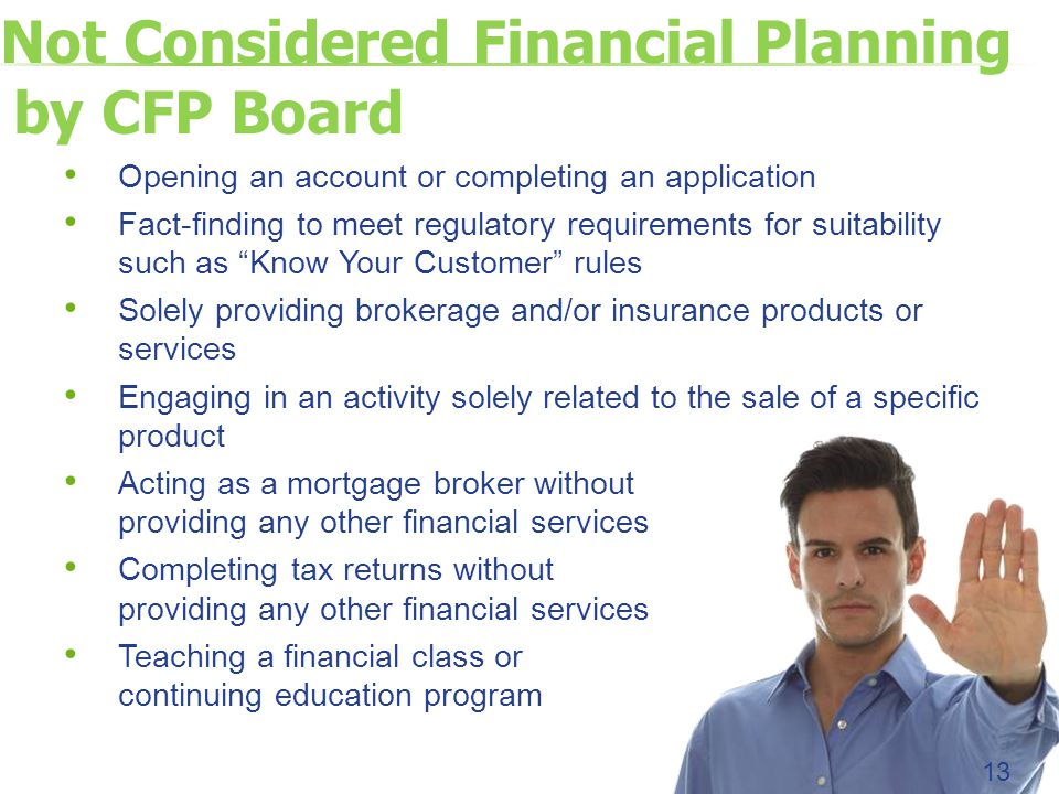 Not Considered Financial Planning by CFP Board Opening an account or completing an application Fact-finding to meet regulatory requirements for suitability such as Know Your Customer rules Solely providing brokerage and/or insurance products or services Engaging in an activity solely related to the sale of a specific product Acting as a mortgage broker without providing any other financial services Completing tax returns without providing any other financial services Teaching a financial class or continuing education program 13