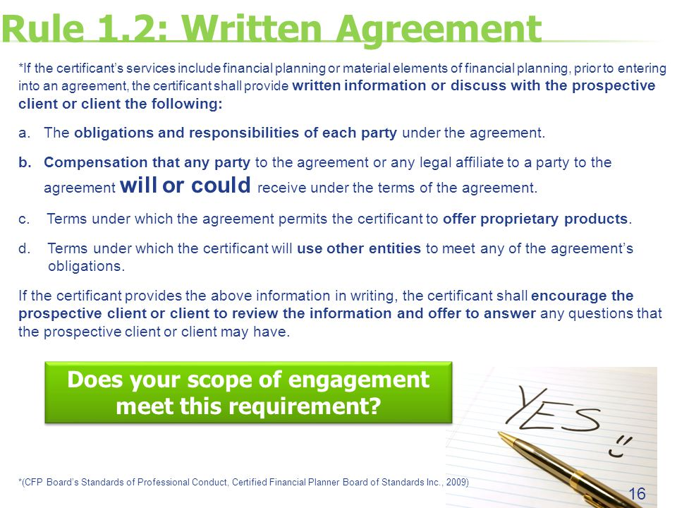 Rule 1.2: Written Agreement 16 *If the certificant's services include financial planning or material elements of financial planning, prior to entering into an agreement, the certificant shall provide written information or discuss with the prospective client or client the following: a.The obligations and responsibilities of each party under the agreement.