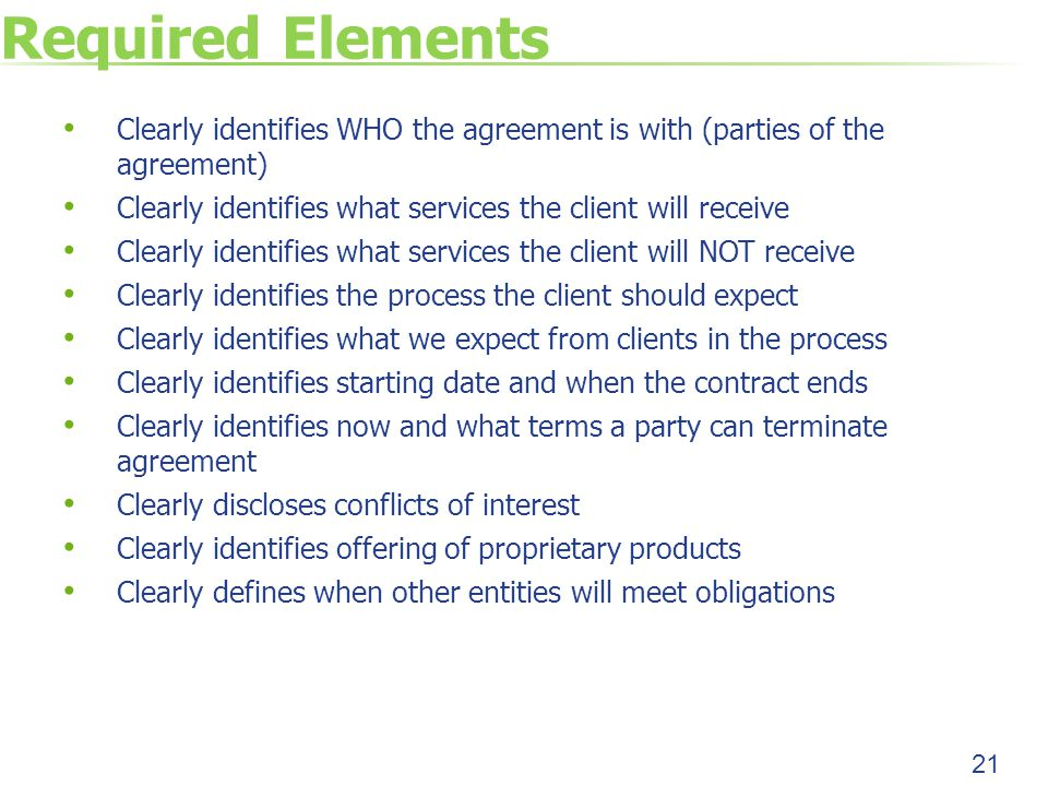 Required Elements Clearly identifies WHO the agreement is with (parties of the agreement) Clearly identifies what services the client will receive Clearly identifies what services the client will NOT receive Clearly identifies the process the client should expect Clearly identifies what we expect from clients in the process Clearly identifies starting date and when the contract ends Clearly identifies now and what terms a party can terminate agreement Clearly discloses conflicts of interest Clearly identifies offering of proprietary products Clearly defines when other entities will meet obligations 21