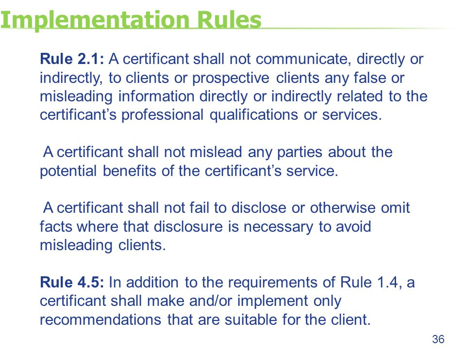 Implementation Rules Rule 2.1: A certificant shall not communicate, directly or indirectly, to clients or prospective clients any false or misleading information directly or indirectly related to the certificant's professional qualifications or services.