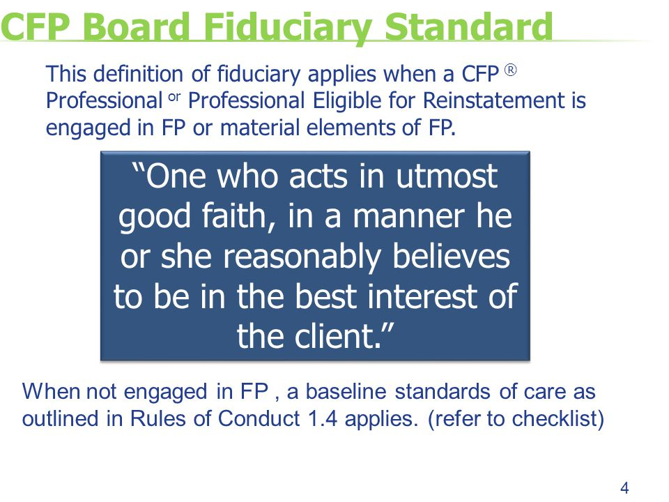 CFP Board Fiduciary Standard This definition of fiduciary applies when a CFP ® Professional or Professional Eligible for Reinstatement is engaged in FP or material elements of FP.