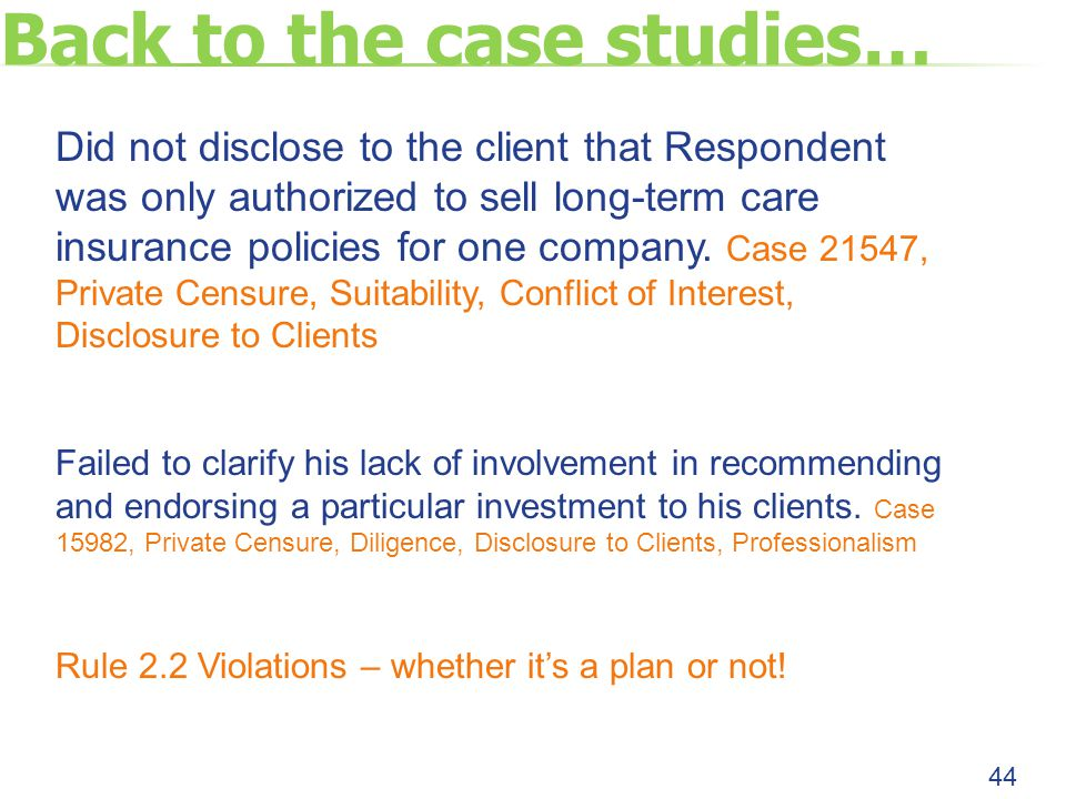 Back to the case studies… 44 Did not disclose to the client that Respondent was only authorized to sell long-term care insurance policies for one company.