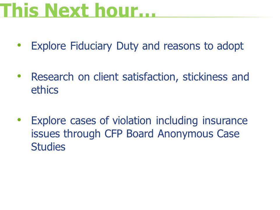 This Next hour… Explore Fiduciary Duty and reasons to adopt Research on client satisfaction, stickiness and ethics Explore cases of violation including insurance issues through CFP Board Anonymous Case Studies
