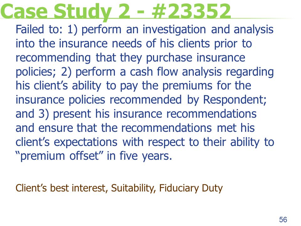 Case Study 2 - #23352 Failed to: 1) perform an investigation and analysis into the insurance needs of his clients prior to recommending that they purchase insurance policies; 2) perform a cash flow analysis regarding his client's ability to pay the premiums for the insurance policies recommended by Respondent; and 3) present his insurance recommendations and ensure that the recommendations met his client's expectations with respect to their ability to premium offset in five years.