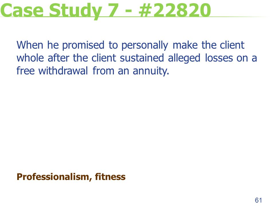 Case Study 7 - #22820 When he promised to personally make the client whole after the client sustained alleged losses on a free withdrawal from an annuity.
