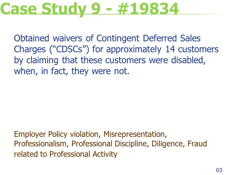 Case Study 9 - #19834 Obtained waivers of Contingent Deferred Sales Charges ( CDSCs ) for approximately 14 customers by claiming that these customers were disabled, when, in fact, they were not.