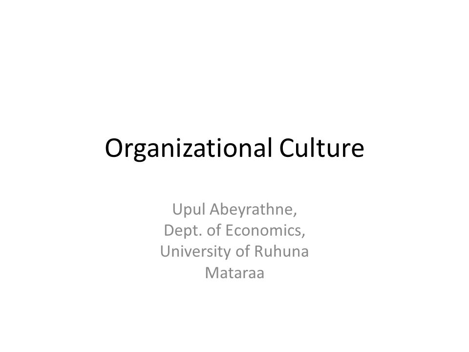 Organizational Culture Upul Abeyrathne, Dept. of Economics, University of Ruhuna Mataraa