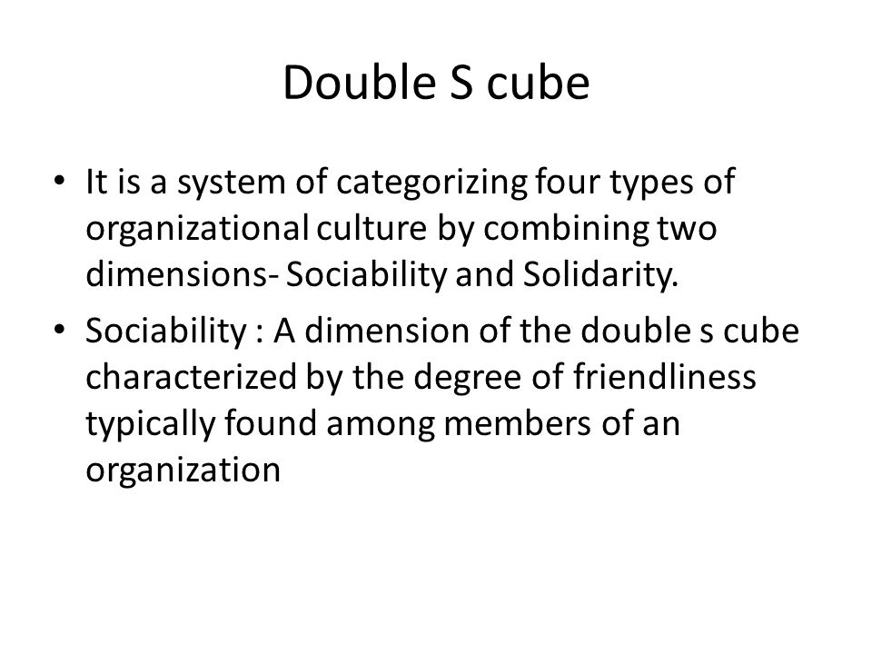 Double S cube It is a system of categorizing four types of organizational culture by combining two dimensions- Sociability and Solidarity.