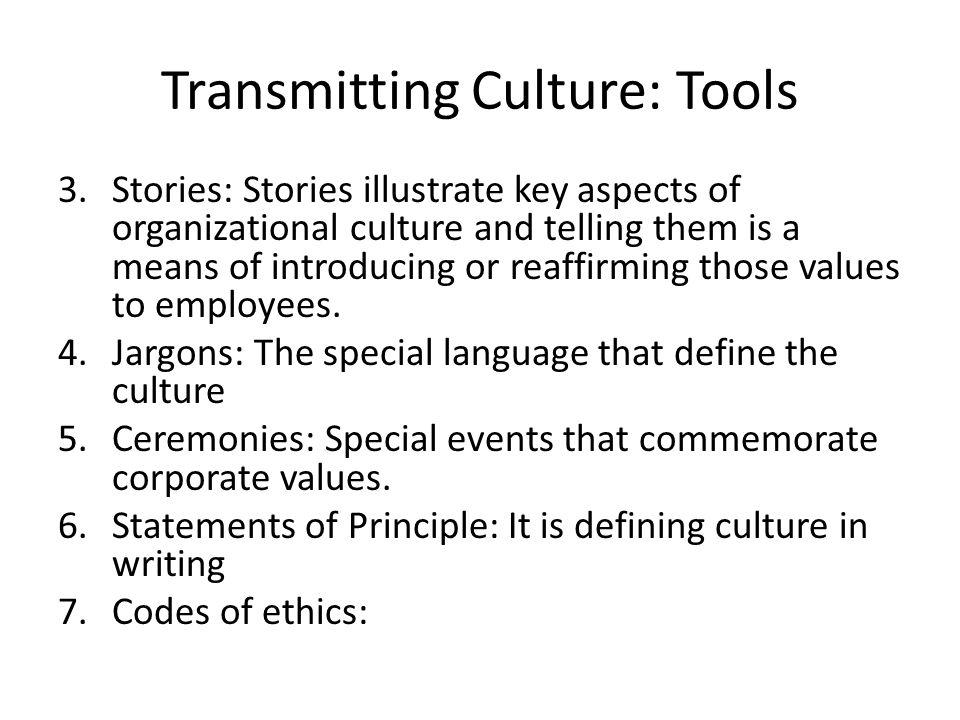 Transmitting Culture: Tools 3.Stories: Stories illustrate key aspects of organizational culture and telling them is a means of introducing or reaffirming those values to employees.