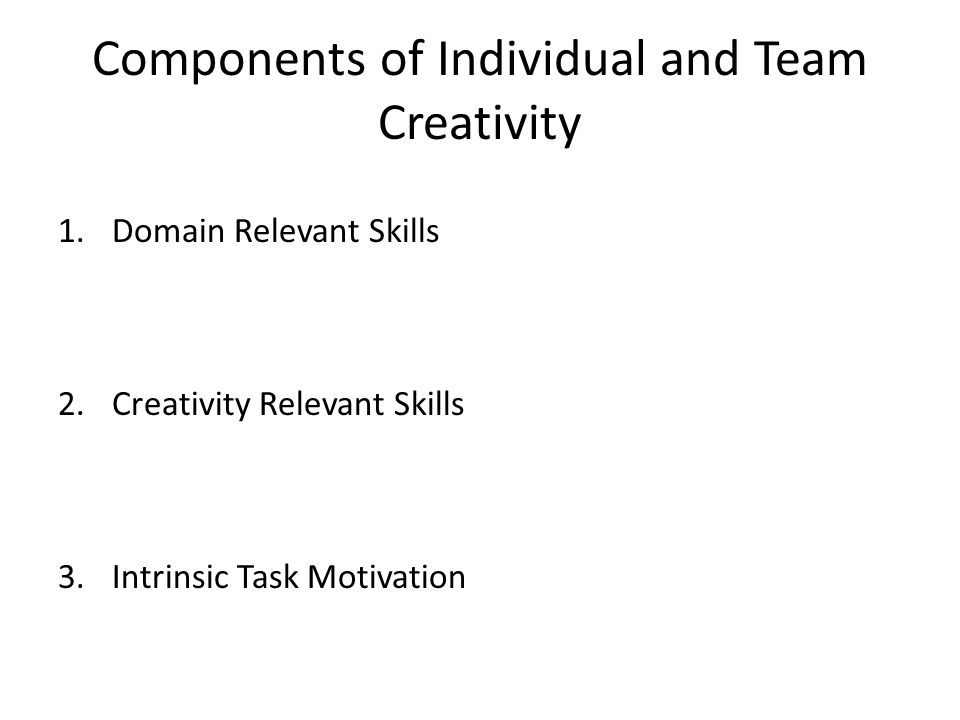 Components of Individual and Team Creativity 1.Domain Relevant Skills 2.Creativity Relevant Skills 3.Intrinsic Task Motivation
