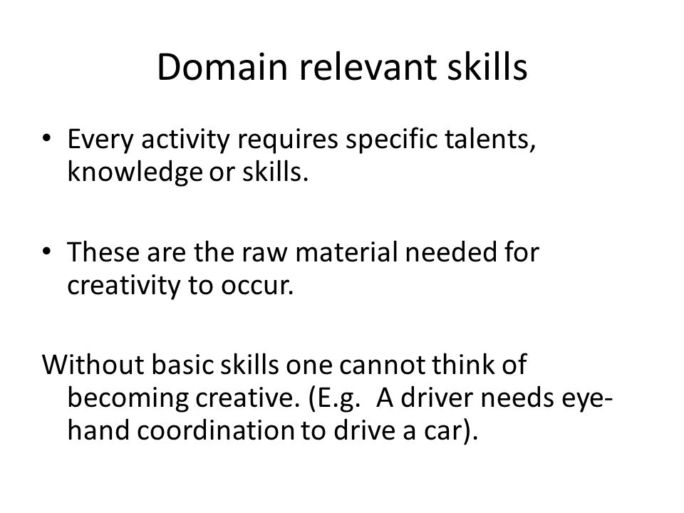Domain relevant skills Every activity requires specific talents, knowledge or skills.