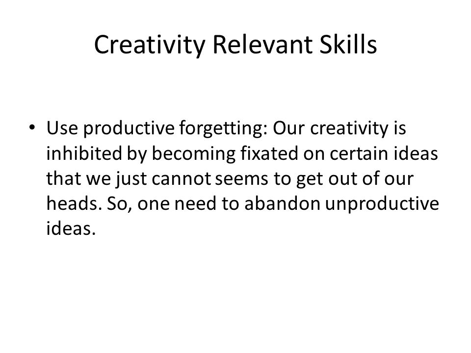Creativity Relevant Skills Use productive forgetting: Our creativity is inhibited by becoming fixated on certain ideas that we just cannot seems to get out of our heads.