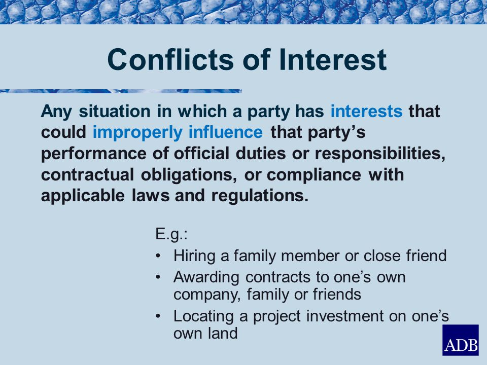 Conflicts of Interest Any situation in which a party has interests that could improperly influence that party's performance of official duties or responsibilities, contractual obligations, or compliance with applicable laws and regulations.