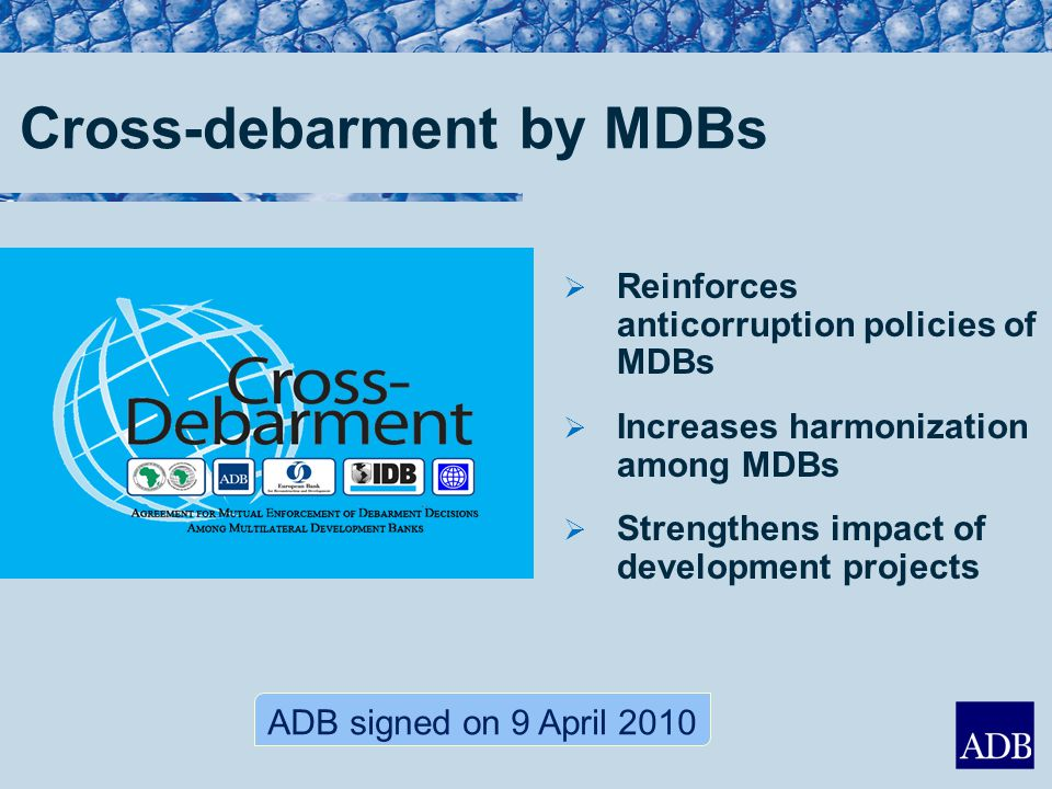 ADB signed on 9 April 2010  Reinforces anticorruption policies of MDBs  Increases harmonization among MDBs  Strengthens impact of development projects Cross-debarment by MDBs