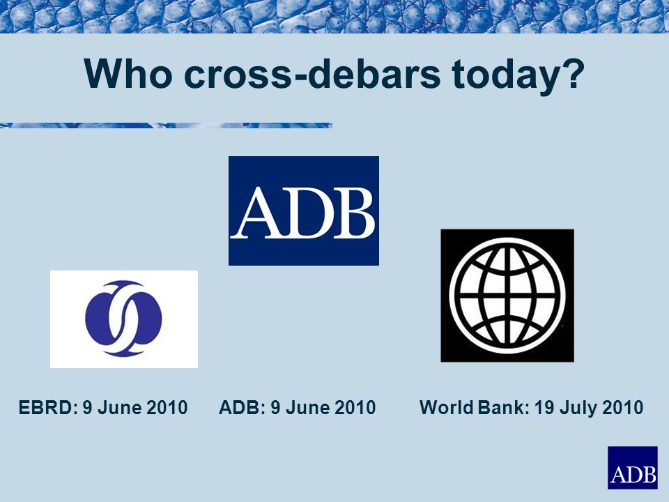 Who cross-debars today EBRD: 9 June 2010 ADB: 9 June 2010World Bank: 19 July 2010