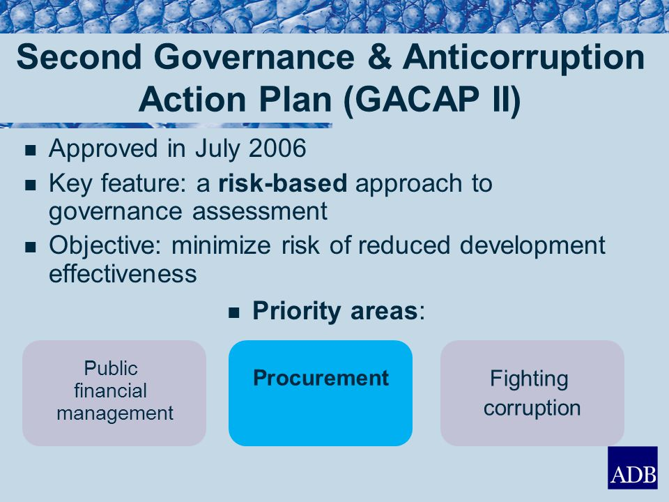 GACAP II: Key Result Areas KRA 1: Deliver gov & anticorruption programs at country level Country Portfolio Review Missions (CPRMs) report on country systems & risk mgmt plans KRA 2: Preliminary assessm't of financial mgmt, procurement & corruption risks Risk assessm'ts & mitigation measures in program/project (RA/RMPs) Meet project admin requirements KRA 3: Strengthened program/project admin thru effective managem't Strengthened managem't oversight Annual review of quality & effectiveness of project supervision KRA 4: Uphold ADB's zero tolerance policy Role of regional dep'ts & RMs in governance & anticorruption Build staff skills in …anticorruption Staff recognition & promotions based on skills in governance & anticorruption