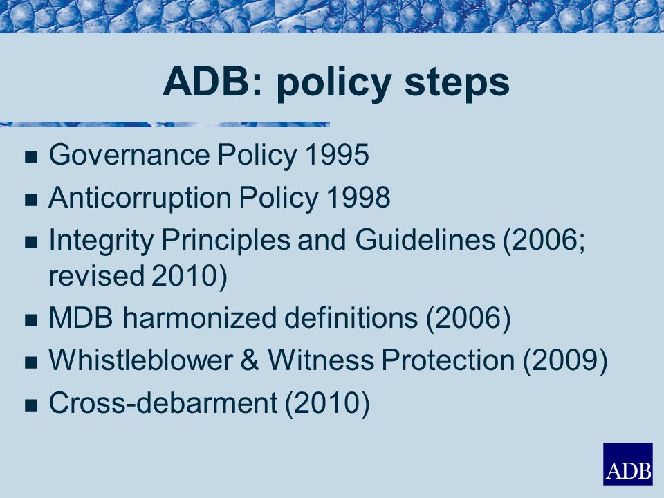 ADB: policy steps Governance Policy 1995 Anticorruption Policy 1998 Integrity Principles and Guidelines (2006; revised 2010) MDB harmonized definitions (2006) Whistleblower & Witness Protection (2009) Cross-debarment (2010)