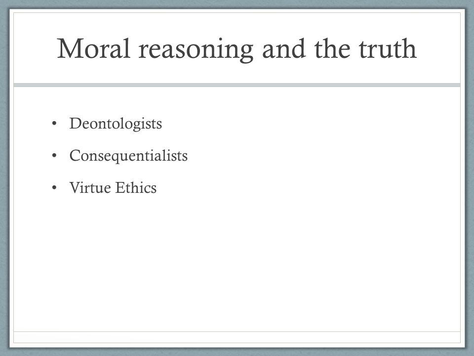 Moral reasoning and the truth Deontologists Consequentialists Virtue Ethics
