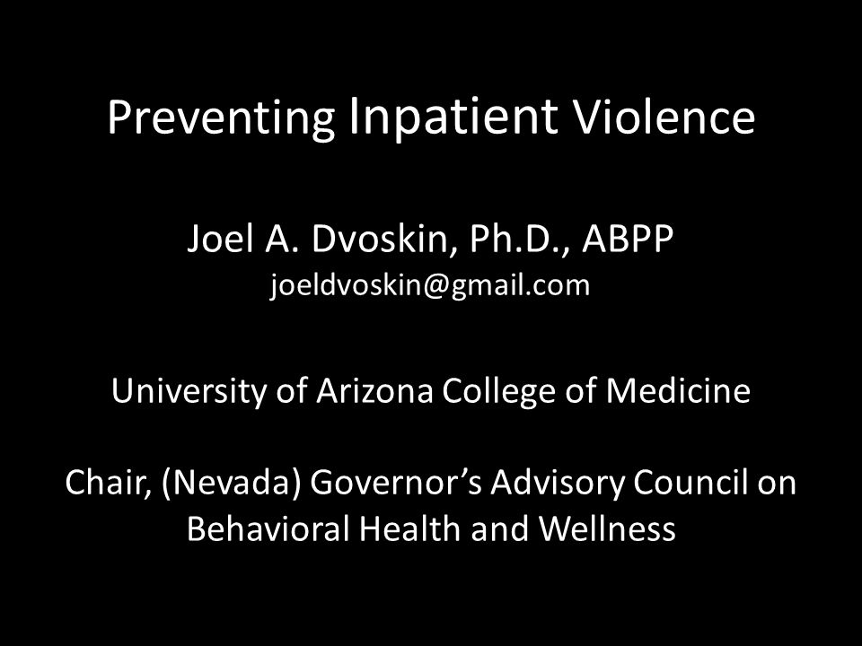 Preventing Inpatient Violence Joel A. Dvoskin, Ph.D., ABPP joeldvoskin@gmail.com University of Arizona College of Medicine Chair, (Nevada) Governor's