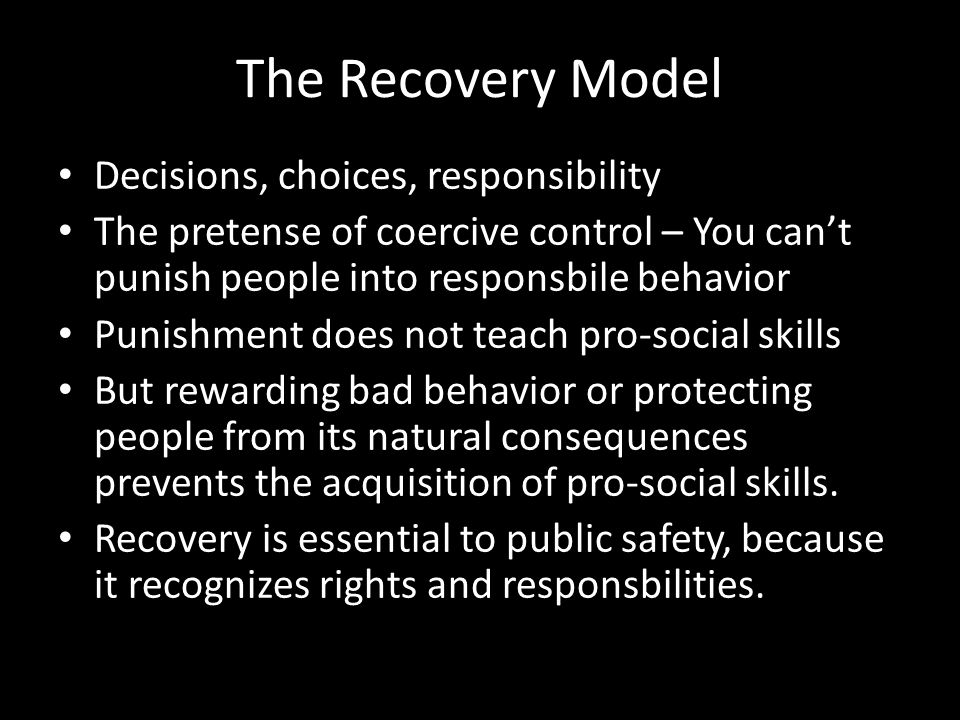 The Recovery Model Decisions, choices, responsibility The pretense of coercive control – You can't punish people into responsbile behavior Punishment