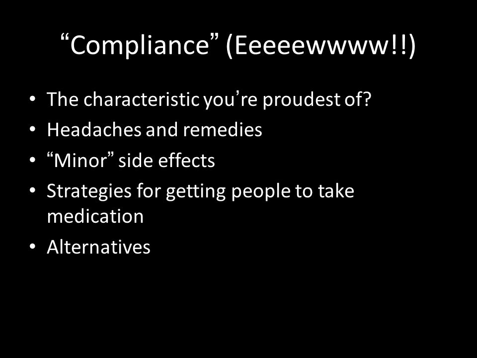 """ Compliance "" (Eeeeewwww!!) The characteristic you ' re proudest of? Headaches and remedies "" Minor "" side effects Strategies for getting people to t"
